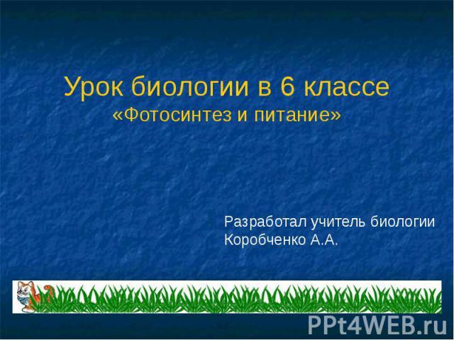 Урок биологии в 6 классе«Фотосинтез и питание» Разработал учитель биологииКоробченко А.А.