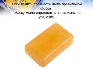 Определить плотность мыла правильной формы. Массу мыла определить по записям на