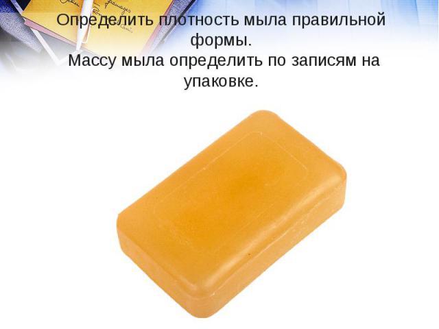 Определить плотность мыла правильной формы. Массу мыла определить по записям на упаковке.
