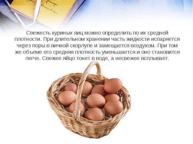 Свежесть куриных яиц можно определить по их средней плотности. При длительном хранении часть жидкости испаряется через поры в яичной скорлупе и замещается воздухом. При том же объеме его средняя плотность уменьшается и оно становится легче. Свежее я…