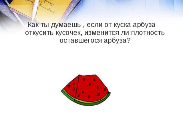 Как ты думаешь , если от куска арбуза откусить кусочек, изменится ли плотность оставшегося арбуза?
