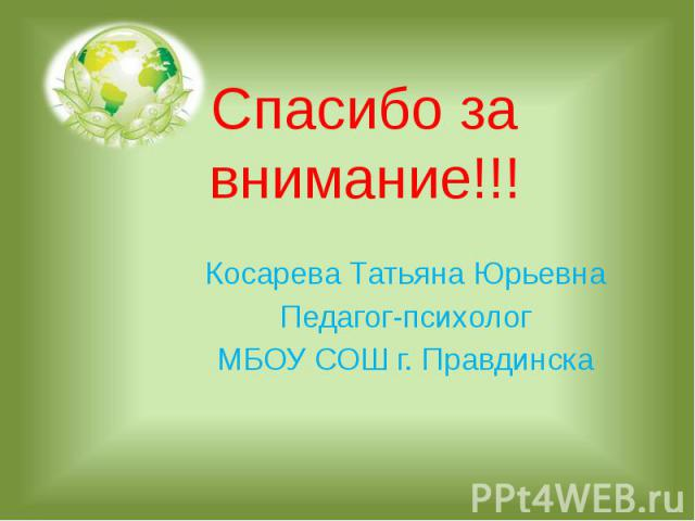 Спасибо за внимание!!!Косарева Татьяна ЮрьевнаПедагог-психологМБОУ СОШ г. Правдинска