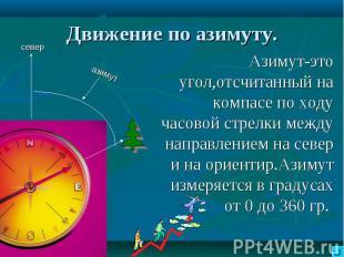 Движение по азимуту. Азимут-это угол,отсчитанный на компасе по ходу часовой стре
