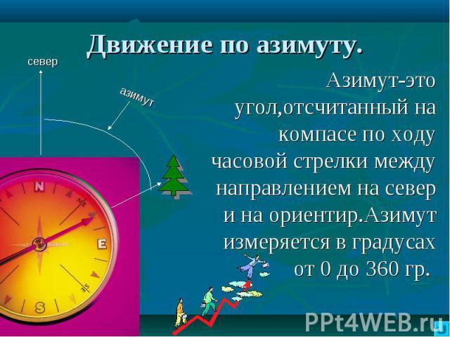 Движение по азимуту. Азимут-это угол,отсчитанный на компасе по ходу часовой стрелки между направлением на север и на ориентир.Азимут измеряется в градусах от 0 до 360 гр.