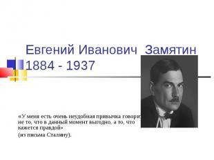 Евгений Иванович Замятин 1884 - 1937 «У меня есть очень неудобная привычка говор