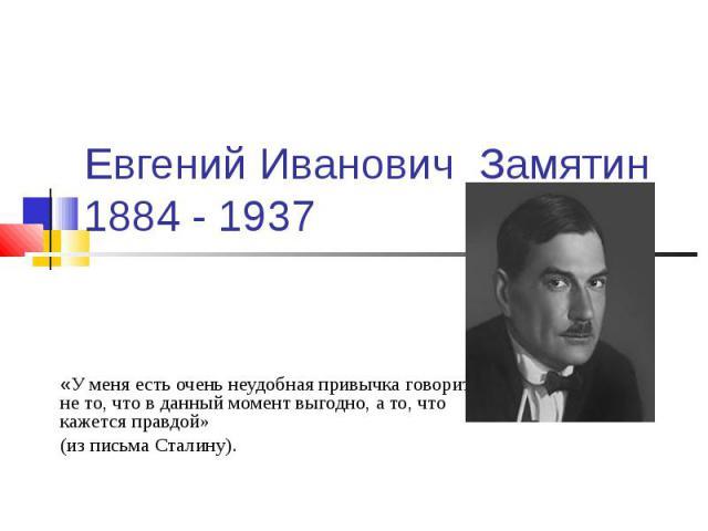 Евгений Иванович Замятин 1884 - 1937 «У меня есть очень неудобная привычка говорить не то, что в данный момент выгодно, а то, что кажется правдой» (из письма Сталину).