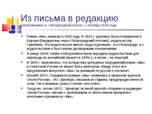 Из письма в редакцию (опубликовано в «Литературной газете» 7 октября 1929 года Роман «Мы» написан в 1920 году. В 1921 г. рукопись была отправлена в Берлин (бандеролью через Петроградский почтамт), издательству Гржебина. Это издательство имело тогда …