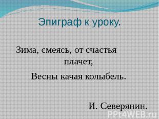 Эпиграф к уроку.Зима, смеясь, от счастья плачет,Весны качая колыбель. И. Северян