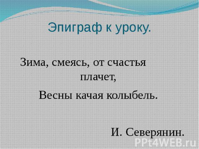 Эпиграф к уроку.Зима, смеясь, от счастья плачет,Весны качая колыбель. И. Северянин.