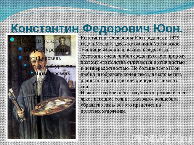 Константин Федорович Юон. Константин Федорович Юон родился в 1875 году в Москве, здесь же окончил МосковскоеУчилище живописи, ваяния и зодчества. Художник очень любил среднерусскую природу,поэтому его полотна отличаются поэтичностью и жизнерадостнос…