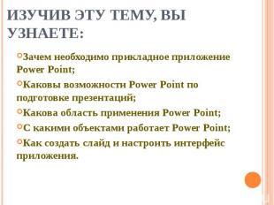 Изучив эту тему, вы узнаете: Зачем необходимо прикладное приложение Power Point;