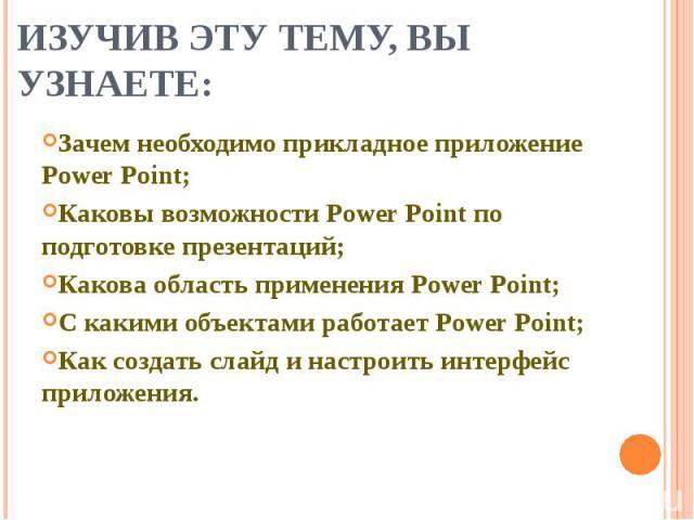 Изучив эту тему, вы узнаете: Зачем необходимо прикладное приложение Power Point;Каковы возможности Power Point по подготовке презентаций;Какова область применения Power Point;С какими объектами работает Power Point;Как создать слайд и настроить инте…