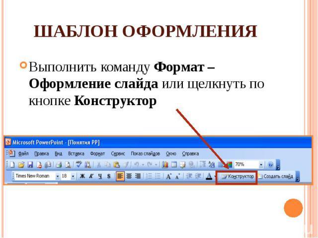 Шаблон оформления Выполнить команду Формат – Оформление слайда или щелкнуть по кнопке Конструктор