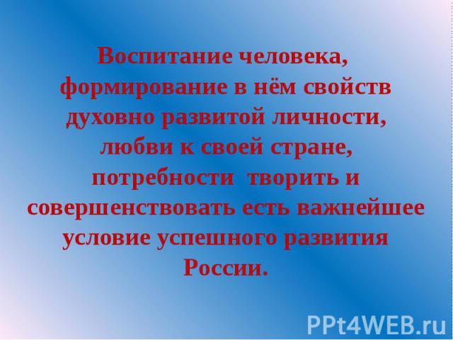 Воспитание человека, формирование в нём свойств духовно развитой личности, любви к своей стране, потребности творить и совершенствовать есть важнейшее условие успешного развития России.