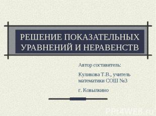 Решение показательных уравнений и неравенств Автор составитель: Куликова Т.В., у
