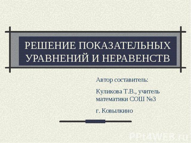 Решение показательных уравнений и неравенств Автор составитель: Куликова Т.В., учитель математики СОШ №3 г. Ковылкино