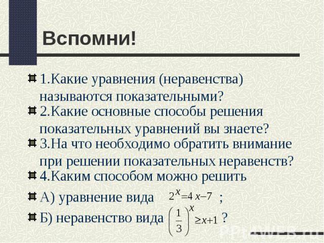 Вспомни! 1.Какие уравнения (неравенства) называются показательными? 2.Какие основные способы решения показательных уравнений вы знаете? 3.На что необходимо обратить внимание при решении показательных неравенств? 4.Каким способом можно решить А) урав…