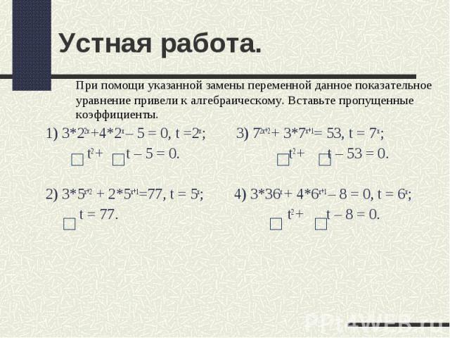 Устная работа. При помощи указанной замены переменной данное показательное уравнение привели к алгебраическому. Вставьте пропущенные коэффициенты.1) 3*22х +4*2х – 5 = 0, t =2х; 3) 72х+2 + 3*7х+1= 53, t = 7 х; t2 + t – 5 = 0. t2 + t – 53 = 0.2) 3*5х+…