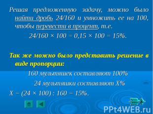 Решая предложенную задачу, можно было найти дробь 24/160 и умножить ее на 100, ч