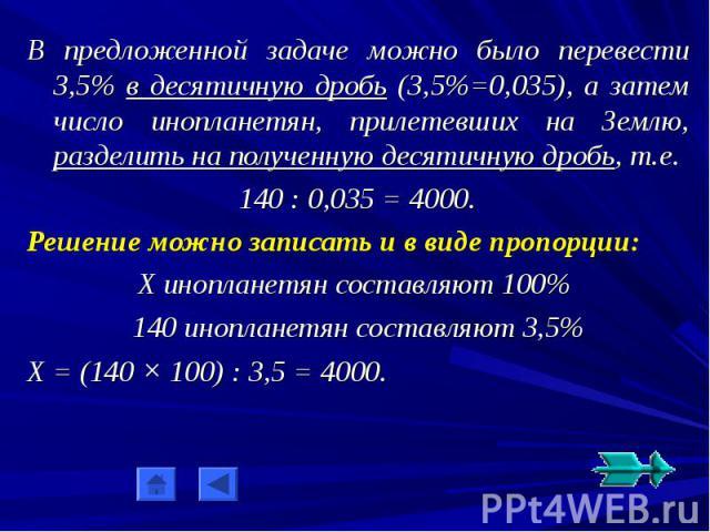 В предложенной задаче можно было перевести 3,5% в десятичную дробь (3,5%=0,035), а затем число инопланетян, прилетевших на Землю, разделить на полученную десятичную дробь, т.е.140 : 0,035 = 4000.Решение можно записать и в виде пропорции:Х инопланетя…