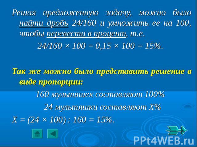 Решая предложенную задачу, можно было найти дробь 24/160 и умножить ее на 100, чтобы перевести в процент, т.е.24/160 × 100 = 0,15 × 100 = 15%. Так же можно было представить решение в виде пропорции:160 мультяшек составляют 100% 24 мультяшки составля…