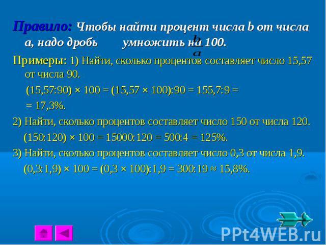 Правило: Чтобы найти процент числа b от числа a, надо дробь умножить на 100.Примеры: 1) Найти, сколько процентов составляет число 15,57 от числа 90. (15,57:90) × 100 = (15,57 × 100):90 = 155,7:9 = = 17,3%.2) Найти, сколько процентов составляет число…