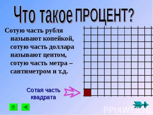 Что такое ПРОЦЕНТ? Сотую часть рубля называют копейкой, сотую часть доллара называют центом, сотую часть метра – сантиметром и т.д. Сотая часть квадрата