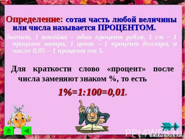 Определение: сотая часть любой величины или числа называется ПРОЦЕНТОМ.Значит, 1 копейка – один процент рубля, 1 см – 1 процент метра, 1 цент – 1 процент доллара, а число 0,05 – 1 процент от 5. Для краткости слово «процент» после числа заменяют знак…