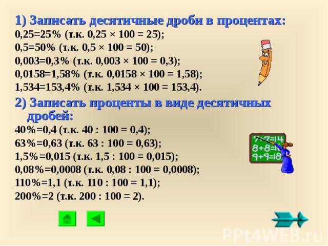 1) Записать десятичные дроби в процентах:0,25=25% (т.к. 0,25 × 100 = 25);0,5=50% (т.к. 0,5 × 100 = 50);0,003=0,3% (т.к. 0,003 × 100 = 0,3);0,0158=1,58% (т.к. 0,0158 × 100 = 1,58);1,534=153,4% (т.к. 1,534 × 100 = 153,4).2) Записать проценты в виде де…