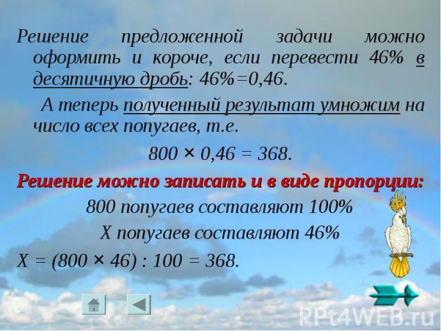 Решение предложенной задачи можно оформить и короче, если перевести 46% в десятичную дробь: 46%=0,46. А теперь полученный результат умножим на число всех попугаев, т.е. 800 × 0,46 = 368.Решение можно записать и в виде пропорции:800 попугаев составля…