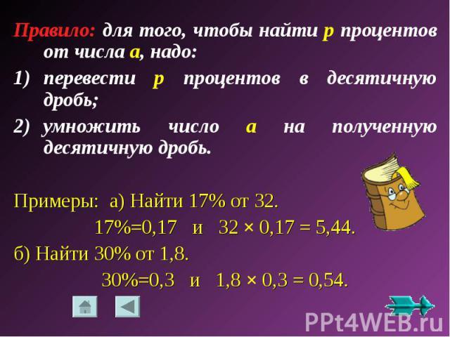 Правило: для того, чтобы найти р процентов от числа a, надо:перевести р процентов в десятичную дробь;умножить число a на полученную десятичную дробь.Примеры: а) Найти 17% от 32.17%=0,17 и 32 × 0,17 = 5,44.б) Найти 30% от 1,8.30%=0,3 и 1,8 × 0,3 = 0,54.
