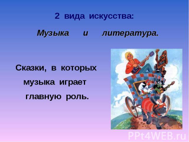 2 вида искусства: Музыка и литература Сказки, в которых музыка играет главную роль.