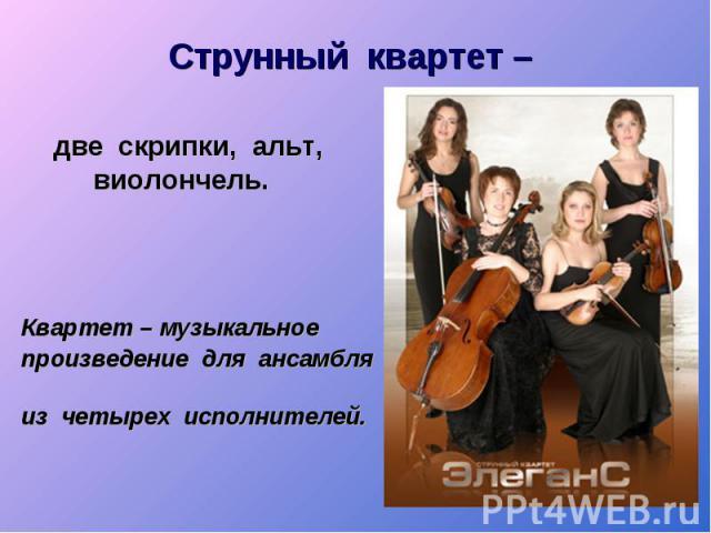 Струнный квартет – две скрипки, альт, виолончель. Квартет – музыкальное произведение для ансамбля из четырех исполнителей.