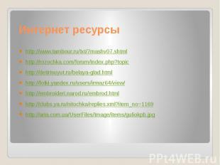 Интернет ресурсы http://www.tambour.ru/txt/7mashv07.shtmlhttp://rozochka.com/for