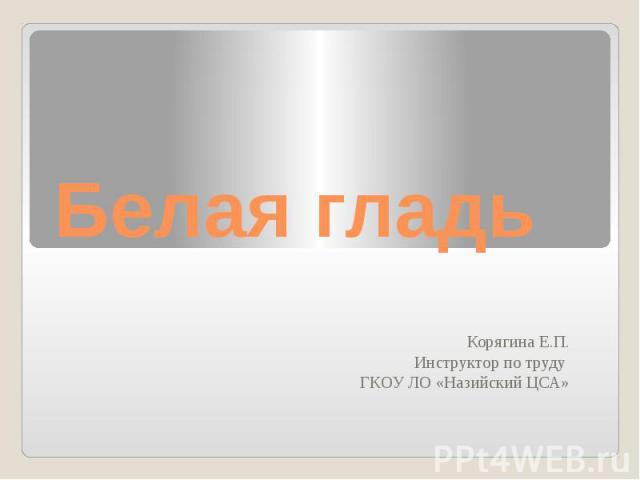 Белая гладьКорягина Е.П.Инструктор по труду ГКОУ ЛО «Назийский ЦСА»