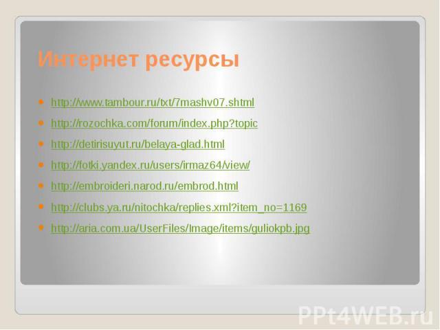 Интернет ресурсы http://www.tambour.ru/txt/7mashv07.shtmlhttp://rozochka.com/forum/index.php?topichttp://detirisuyut.ru/belaya-glad.htmlhttp://fotki.yandex.ru/users/irmaz64/view/http://embroideri.narod.ru/embrod.htmlhttp://clubs.ya.ru/nitochka/repli…