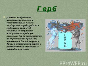 Г е р б условное изображение, являющееся символом и отличительным знаком государ