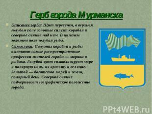 Герб города Мурманска Описание герба: Щит пересечен, в верхнем голубом поле золо