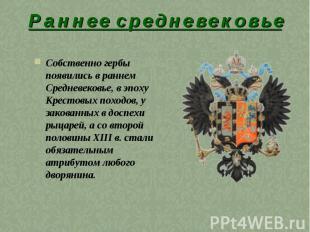 Р а н н е е с р е д н е в е к о в ь еСобственно гербы появились в раннем Среднев