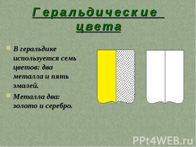 Г е р а л ь д и ч е с к и е ц в е т аВ геральдике используется семь цветов: два металла и пять эмалей. Металла два: золото и серебро.