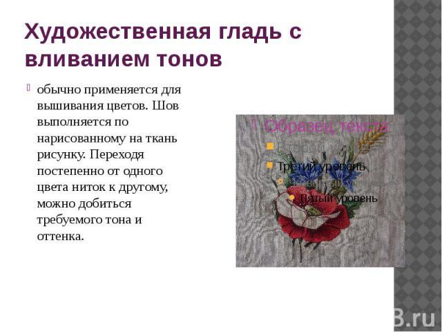 Художественная гладь с вливанием тонов обычно применяется для вышивания цветов. Шов выполняется по нарисованному на ткань рисунку. Переходя постепенно от одного цвета ниток к другому, можно добиться требуемого тона и оттенка.