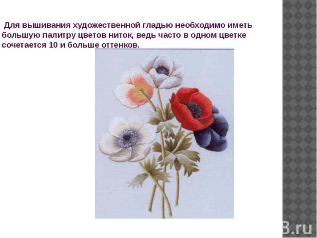 Для вышивания художественной гладью необходимо иметь большую палитру цветов ниток, ведь часто в одном цветке сочетается 10 и больше оттенков.