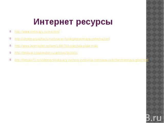 Интернет ресурсы http://www.vishivayu.ru/m4.htmlhttp://shyem-pryazha.ru/ruchnaya-i-hudogestvennaya-vishivka.htmlhttp://www.livemaster.ru/item/1446789-odezhda-plate-makihttp://festival.1september.ru/articles/560001/http://female72.ru/xobbi/vyshivka-a…