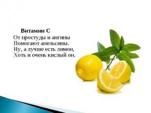 Витамин С От простуды и ангиныПомогают апельсины.Ну, а лучше есть лимон,Хоть и о