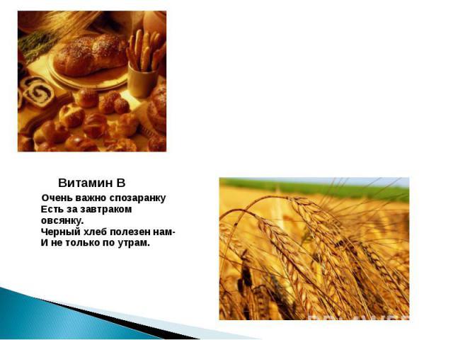 Витамин В Очень важно спозаранкуЕсть за завтраком овсянку.Черный хлеб полезен нам-И не только по утрам.