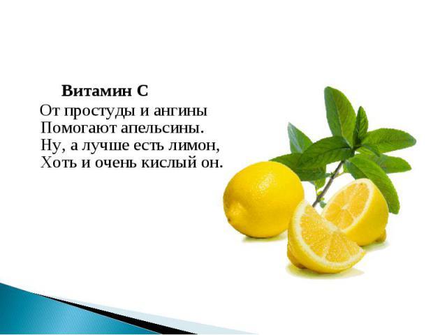 Витамин С От простуды и ангиныПомогают апельсины.Ну, а лучше есть лимон,Хоть и очень кислый он.