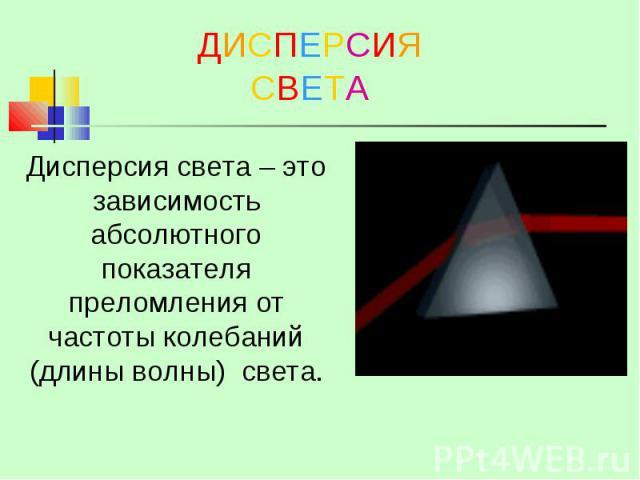 ДИСПЕРСИЯ СВЕТА Дисперсия света – это зависимость абсолютного показателя преломления от частоты колебаний (длины волны) света.