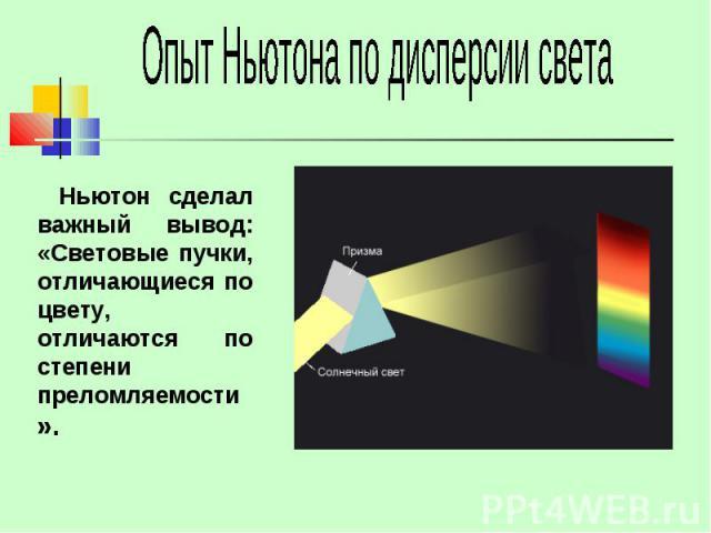 Опыт Ньютона по дисперсии света Ньютон сделал важный вывод: «Световые пучки, отличающиеся по цвету, отличаются по степени преломляемости».