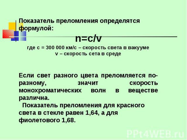 Показатель преломления определятся формулой: n=c/vгде с = 300 000 км/с – скорость света в вакуумеv – скорость сета в среде Если свет разного цвета преломляется по- разному, значит скорость монохроматических волн в веществе различна. Показатель прело…