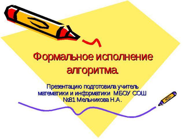 Формальное исполнение алгоритма Презентацию подготовила учитель математики и информатики МБОУ СОШ №81 Мельникова Н.А.